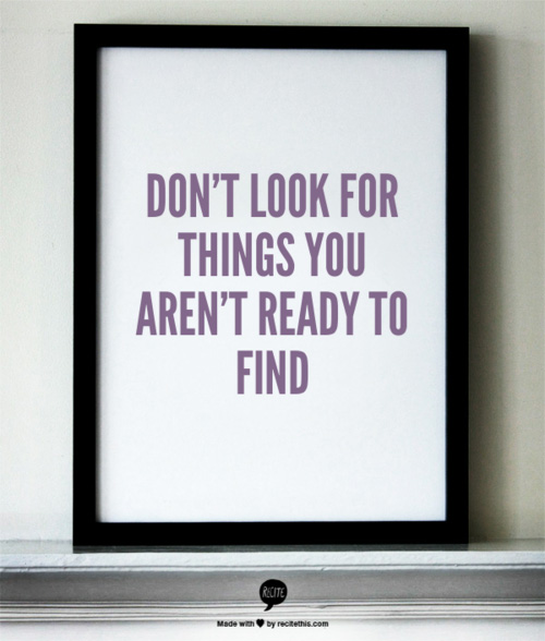 Don't look for things you aren't ready to find